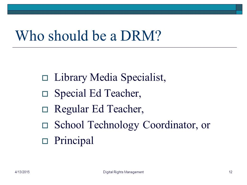 Who should be a DRM?  Library Media Specialist,  Special Ed Teacher,  Regular Ed Teacher,  School Technology Coordinator, or  Principal 4/13/2015