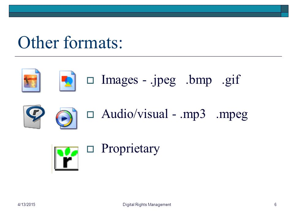 Other formats:  Images -.jpeg.bmp.gif  Audio/visual -.mp3.mpeg  Proprietary 4/13/20156Digital Rights Management