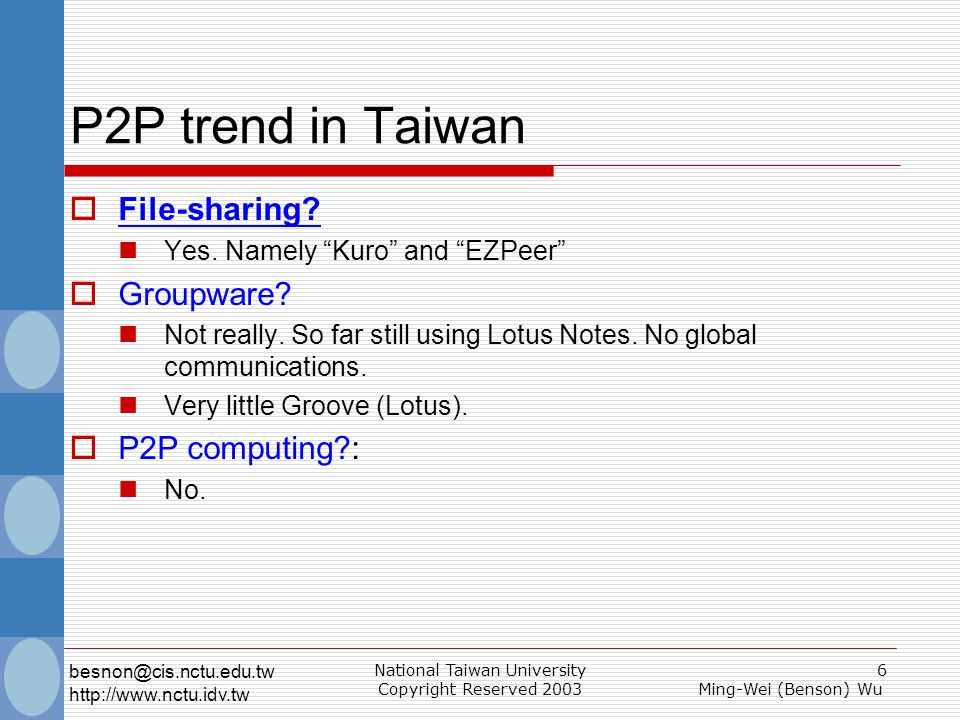 National Taiwan University Copyright Reserved 2003 7 Ming-Wei (Benson) Wu besnon@cis.nctu.edu.tw http://www.nctu.idv.tw P2P Problems  Connectivity problem I cannot talk to peers whom are behind a NAT/Firewall  Especially opposing NATs/Firewalls  Scalability problem How big.
