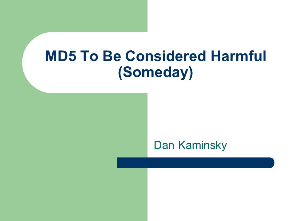 MD5 To Be Considered Harmful (Someday) Dan Kaminsky
