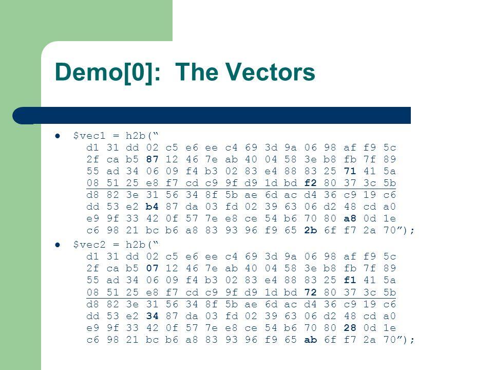 Demo[0]: The Vectors $vec1 = h2b( d1 31 dd 02 c5 e6 ee c4 69 3d 9a 06 98 af f9 5c 2f ca b5 87 12 46 7e ab 40 04 58 3e b8 fb 7f 89 55 ad 34 06 09 f4 b3 02 83 e4 88 83 25 71 41 5a 08 51 25 e8 f7 cd c9 9f d9 1d bd f2 80 37 3c 5b d8 82 3e 31 56 34 8f 5b ae 6d ac d4 36 c9 19 c6 dd 53 e2 b4 87 da 03 fd 02 39 63 06 d2 48 cd a0 e9 9f 33 42 0f 57 7e e8 ce 54 b6 70 80 a8 0d 1e c6 98 21 bc b6 a8 83 93 96 f9 65 2b 6f f7 2a 70 ); $vec2 = h2b( d1 31 dd 02 c5 e6 ee c4 69 3d 9a 06 98 af f9 5c 2f ca b5 07 12 46 7e ab 40 04 58 3e b8 fb 7f 89 55 ad 34 06 09 f4 b3 02 83 e4 88 83 25 f1 41 5a 08 51 25 e8 f7 cd c9 9f d9 1d bd 72 80 37 3c 5b d8 82 3e 31 56 34 8f 5b ae 6d ac d4 36 c9 19 c6 dd 53 e2 34 87 da 03 fd 02 39 63 06 d2 48 cd a0 e9 9f 33 42 0f 57 7e e8 ce 54 b6 70 80 28 0d 1e c6 98 21 bc b6 a8 83 93 96 f9 65 ab 6f f7 2a 70 );