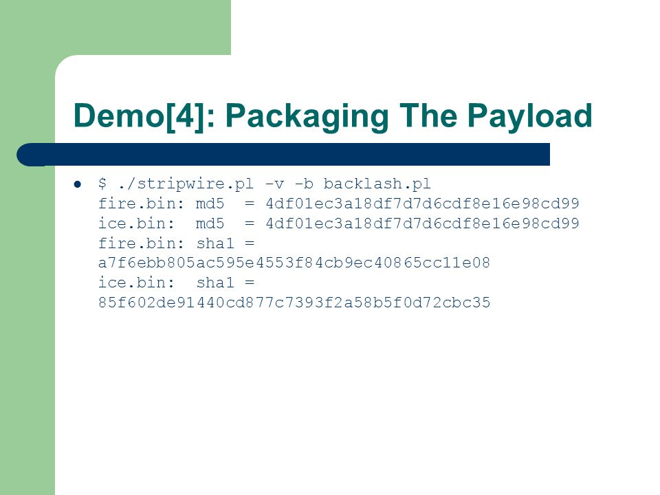 Demo[4]: Packaging The Payload $./stripwire.pl -v -b backlash.pl fire.bin: md5 = 4df01ec3a18df7d7d6cdf8e16e98cd99 ice.bin: md5 = 4df01ec3a18df7d7d6cdf8e16e98cd99 fire.bin: sha1 = a7f6ebb805ac595e4553f84cb9ec40865cc11e08 ice.bin: sha1 = 85f602de91440cd877c7393f2a58b5f0d72cbc35