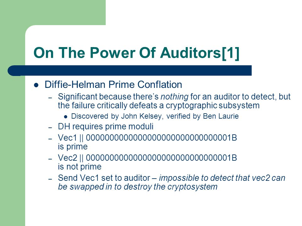 On The Power Of Auditors[1] Diffie-Helman Prime Conflation – Significant because there's nothing for an auditor to detect, but the failure critically defeats a cryptographic subsystem Discovered by John Kelsey, verified by Ben Laurie – DH requires prime moduli – Vec1 || 0000000000000000000000000000001B is prime – Vec2 || 0000000000000000000000000000001B is not prime – Send Vec1 set to auditor – impossible to detect that vec2 can be swapped in to destroy the cryptosystem