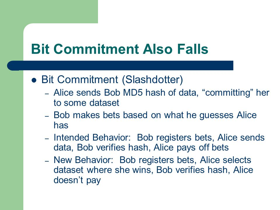 Bit Commitment Also Falls Bit Commitment (Slashdotter) – Alice sends Bob MD5 hash of data, committing her to some dataset – Bob makes bets based on what he guesses Alice has – Intended Behavior: Bob registers bets, Alice sends data, Bob verifies hash, Alice pays off bets – New Behavior: Bob registers bets, Alice selects dataset where she wins, Bob verifies hash, Alice doesn't pay