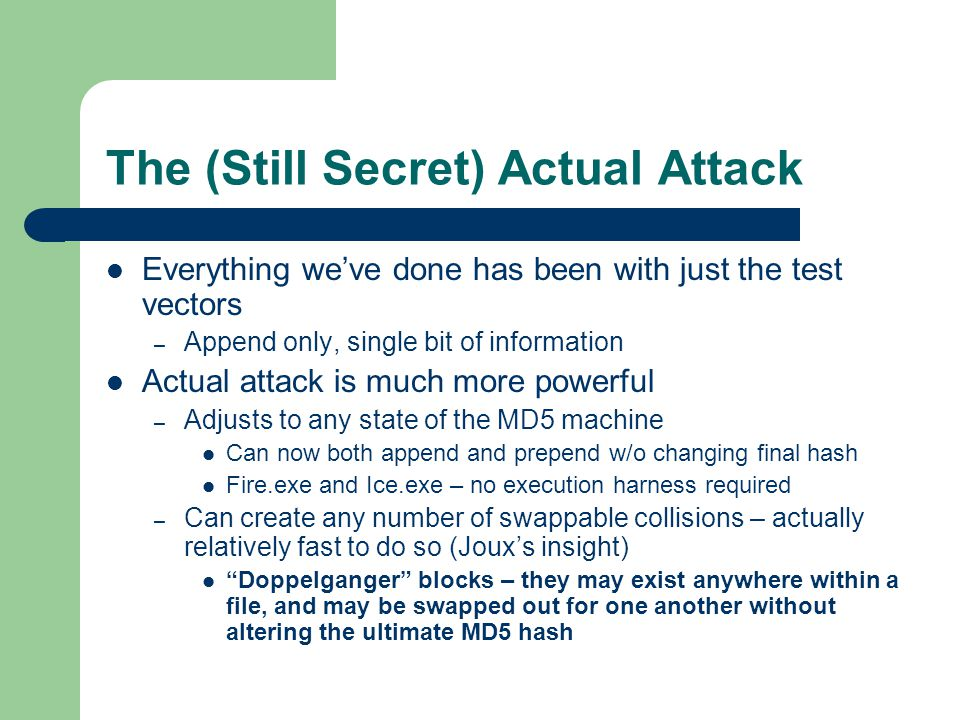 The (Still Secret) Actual Attack Everything we've done has been with just the test vectors – Append only, single bit of information Actual attack is much more powerful – Adjusts to any state of the MD5 machine Can now both append and prepend w/o changing final hash Fire.exe and Ice.exe – no execution harness required – Can create any number of swappable collisions – actually relatively fast to do so (Joux's insight) Doppelganger blocks – they may exist anywhere within a file, and may be swapped out for one another without altering the ultimate MD5 hash