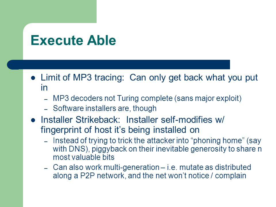 Execute Able Limit of MP3 tracing: Can only get back what you put in – MP3 decoders not Turing complete (sans major exploit) – Software installers are, though Installer Strikeback: Installer self-modifies w/ fingerprint of host it's being installed on – Instead of trying to trick the attacker into phoning home (say with DNS), piggyback on their inevitable generosity to share n most valuable bits – Can also work multi-generation – i.e.