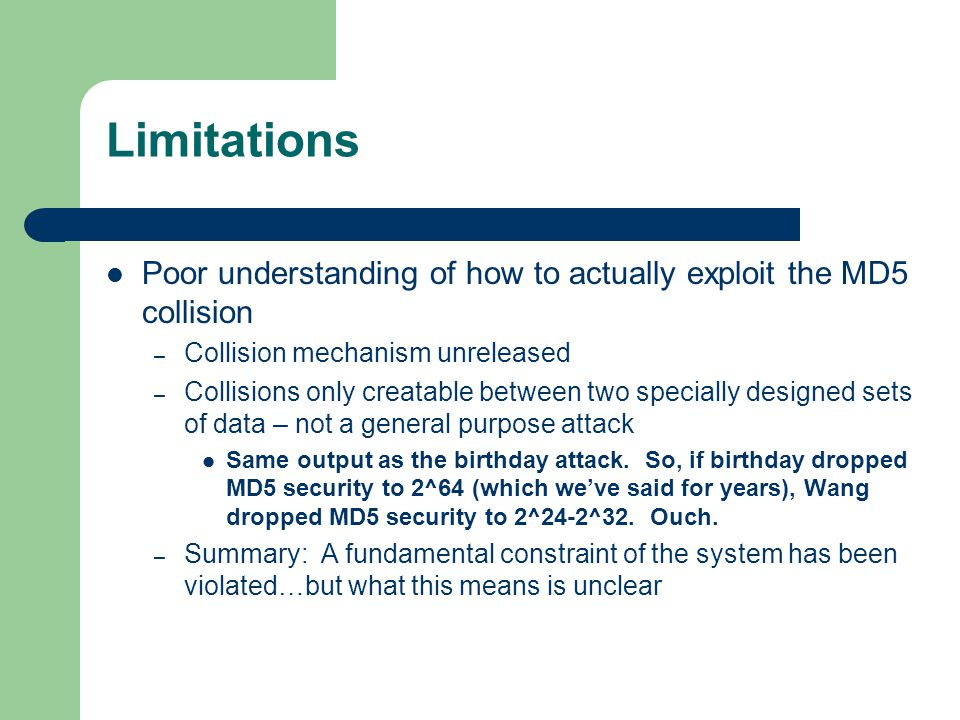 Limitations Poor understanding of how to actually exploit the MD5 collision – Collision mechanism unreleased – Collisions only creatable between two specially designed sets of data – not a general purpose attack Same output as the birthday attack.