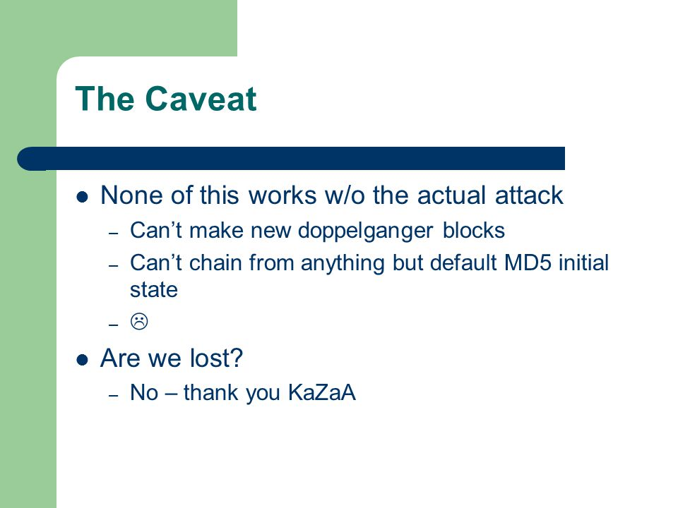 The Caveat None of this works w/o the actual attack – Can't make new doppelganger blocks – Can't chain from anything but default MD5 initial state –  Are we lost.