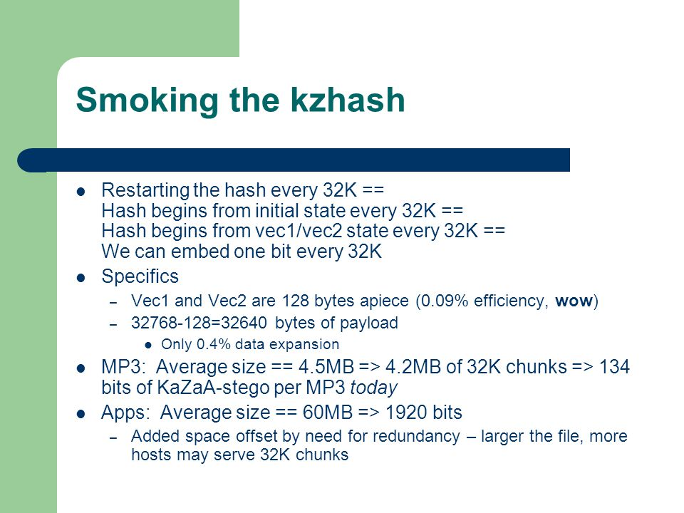 Smoking the kzhash Restarting the hash every 32K == Hash begins from initial state every 32K == Hash begins from vec1/vec2 state every 32K == We can embed one bit every 32K Specifics – Vec1 and Vec2 are 128 bytes apiece (0.09% efficiency, wow) – 32768-128=32640 bytes of payload Only 0.4% data expansion MP3: Average size == 4.5MB => 4.2MB of 32K chunks => 134 bits of KaZaA-stego per MP3 today Apps: Average size == 60MB => 1920 bits – Added space offset by need for redundancy – larger the file, more hosts may serve 32K chunks