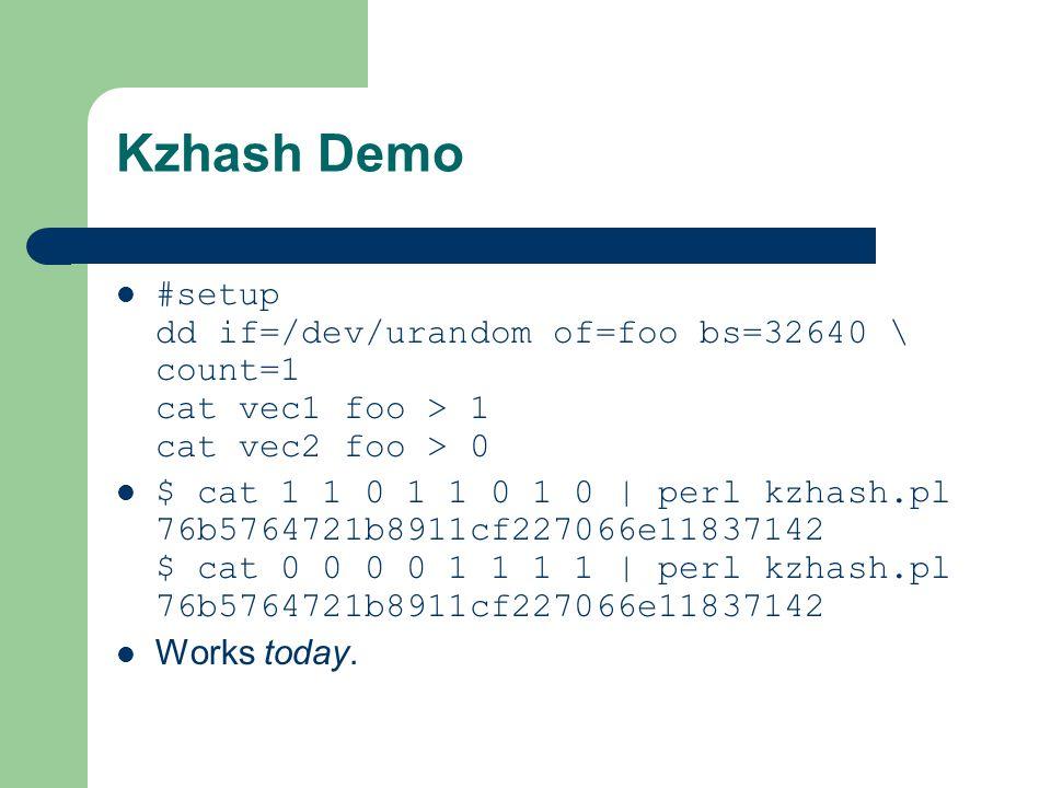 Kzhash Demo #setup dd if=/dev/urandom of=foo bs=32640 \ count=1 cat vec1 foo > 1 cat vec2 foo > 0 $ cat 1 1 0 1 1 0 1 0 | perl kzhash.pl 76b5764721b8911cf227066e11837142 $ cat 0 0 0 0 1 1 1 1 | perl kzhash.pl 76b5764721b8911cf227066e11837142 Works today.