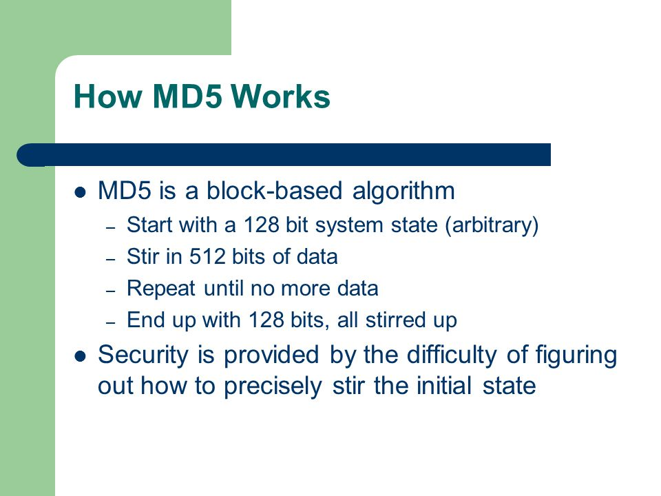 How MD5 Works MD5 is a block-based algorithm – Start with a 128 bit system state (arbitrary) – Stir in 512 bits of data – Repeat until no more data – End up with 128 bits, all stirred up Security is provided by the difficulty of figuring out how to precisely stir the initial state