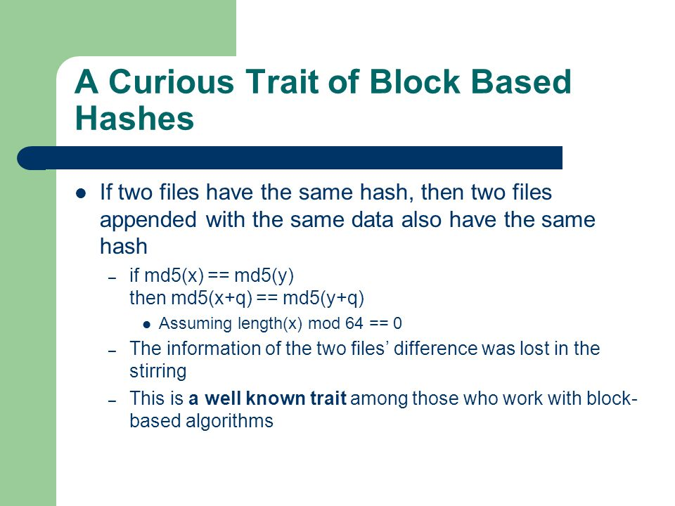A Curious Trait of Block Based Hashes If two files have the same hash, then two files appended with the same data also have the same hash – if md5(x) == md5(y) then md5(x+q) == md5(y+q) Assuming length(x) mod 64 == 0 – The information of the two files' difference was lost in the stirring – This is a well known trait among those who work with block- based algorithms
