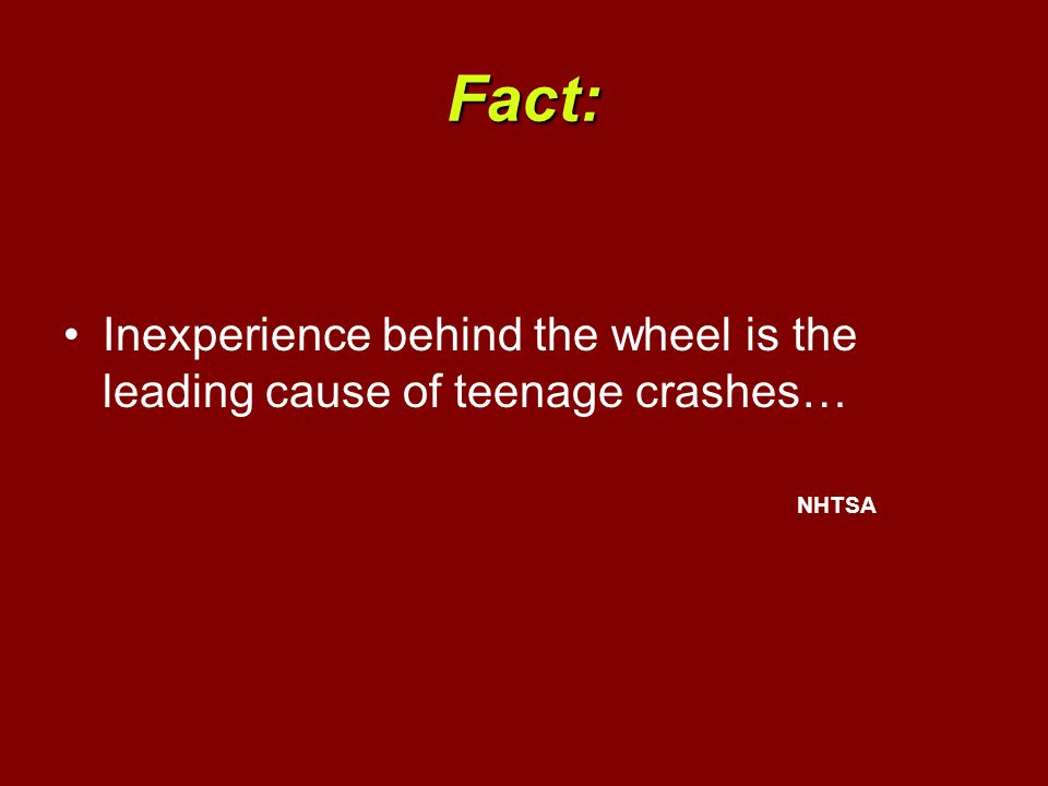Fact: Inexperience behind the wheel is the leading cause of teenage crashes… NHTSA