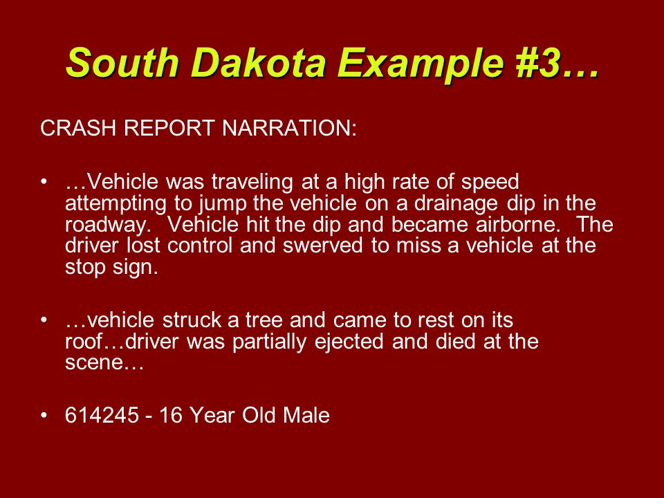 South Dakota Example #3… CRASH REPORT NARRATION: …Vehicle was traveling at a high rate of speed attempting to jump the vehicle on a drainage dip in the roadway.