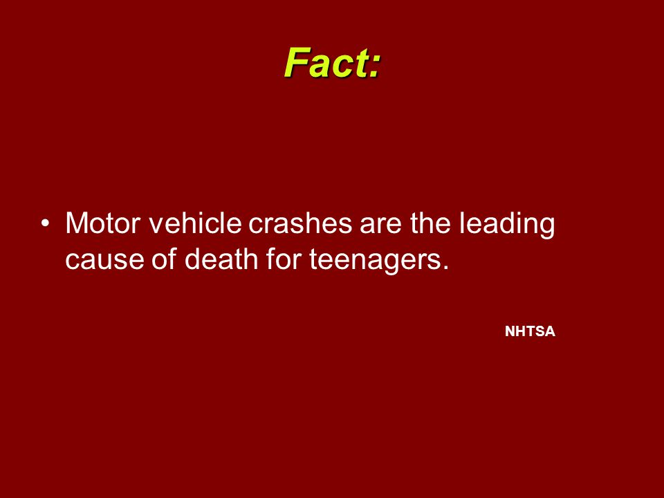 Fact: Motor vehicle crashes are the leading cause of death for teenagers. NHTSA
