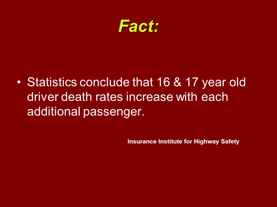 Fact: Statistics conclude that 16 & 17 year old driver death rates increase with each additional passenger.