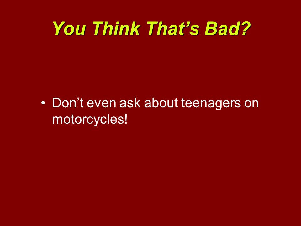 You Think That's Bad? Don't even ask about teenagers on motorcycles!