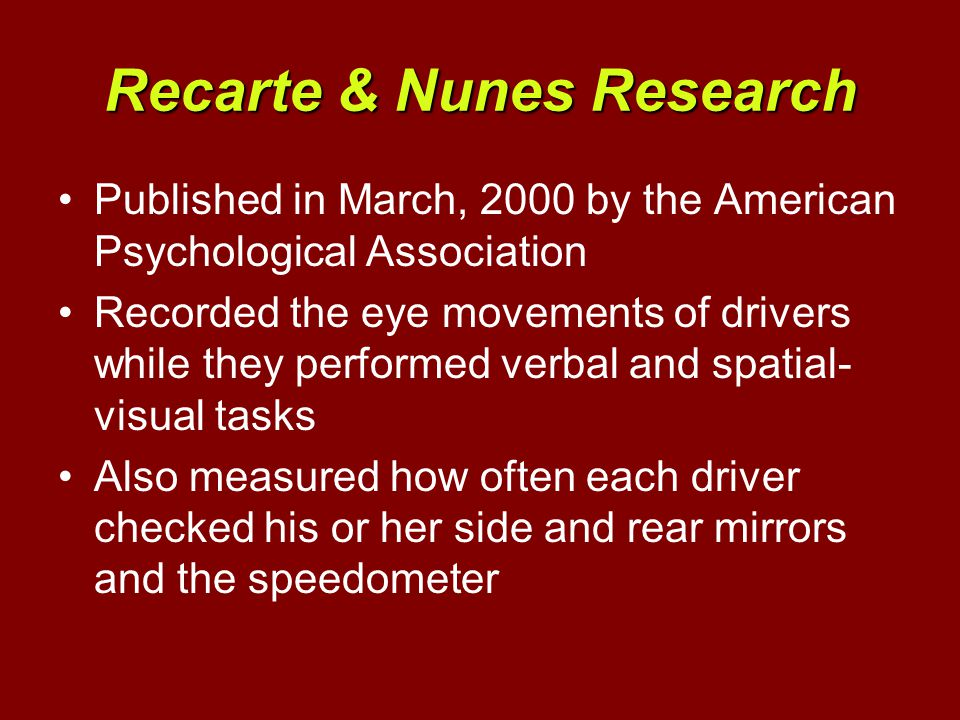 Recarte & Nunes Research Published in March, 2000 by the American Psychological Association Recorded the eye movements of drivers while they performed verbal and spatial- visual tasks Also measured how often each driver checked his or her side and rear mirrors and the speedometer