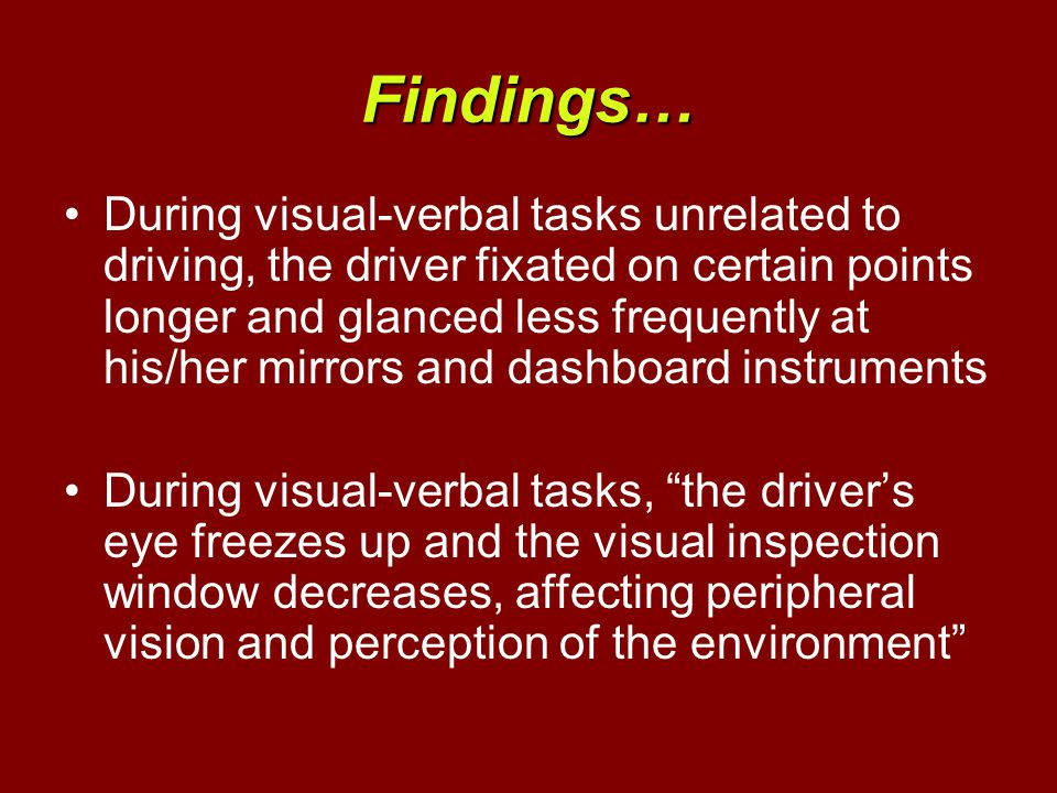 Findings… During visual-verbal tasks unrelated to driving, the driver fixated on certain points longer and glanced less frequently at his/her mirrors and dashboard instruments During visual-verbal tasks, the driver's eye freezes up and the visual inspection window decreases, affecting peripheral vision and perception of the environment