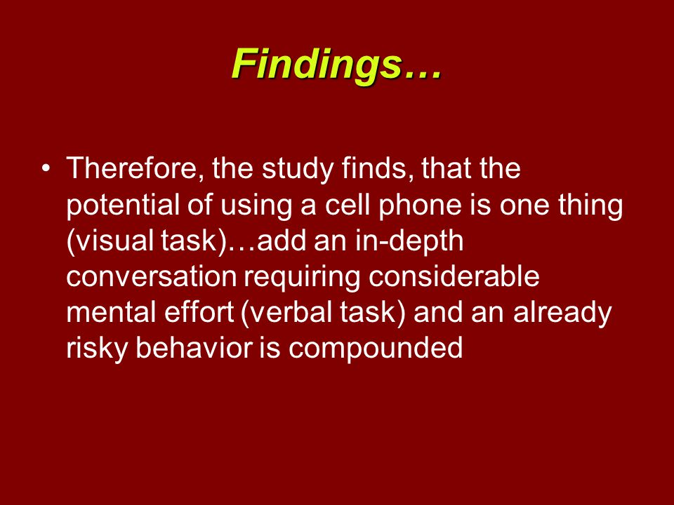 Findings… Therefore, the study finds, that the potential of using a cell phone is one thing (visual task)…add an in-depth conversation requiring considerable mental effort (verbal task) and an already risky behavior is compounded