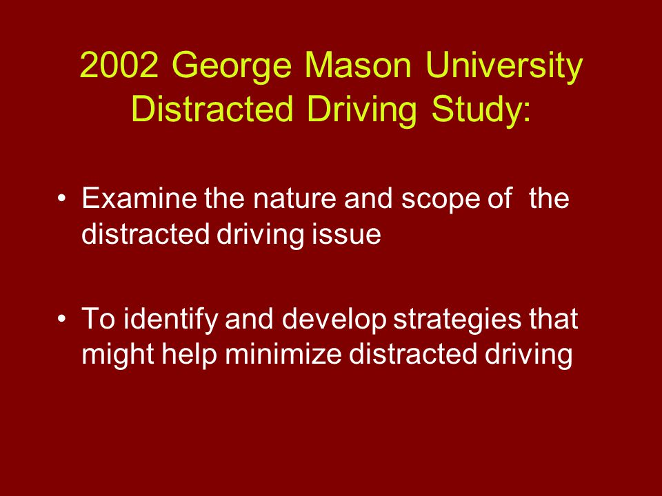 2002 George Mason University Distracted Driving Study: Examine the nature and scope of the distracted driving issue To identify and develop strategies that might help minimize distracted driving