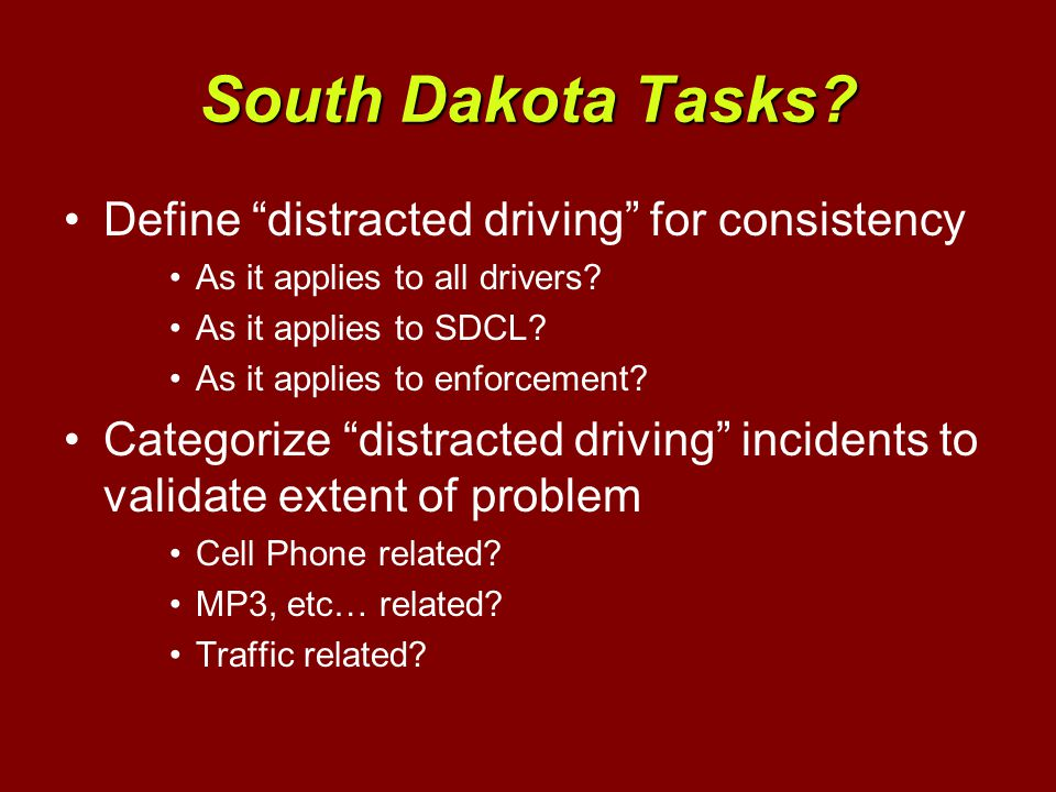 South Dakota Tasks. Define distracted driving for consistency As it applies to all drivers.