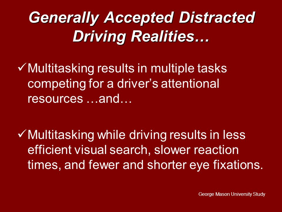 Generally Accepted Distracted Driving Realities… Multitasking results in multiple tasks competing for a driver's attentional resources …and… Multitasking while driving results in less efficient visual search, slower reaction times, and fewer and shorter eye fixations.