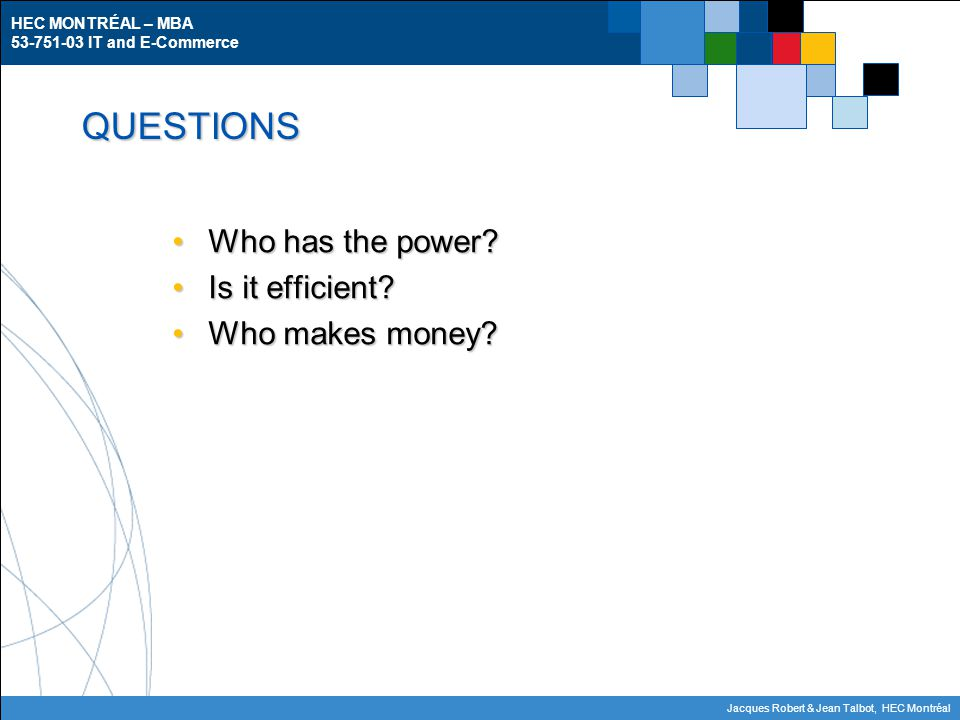 HEC MONTRÉAL – MBA 53-751-03 IT and E-Commerce Jacques Robert & Jean Talbot, HEC Montréal QUESTIONS Who has the power?Who has the power? Is it efficie
