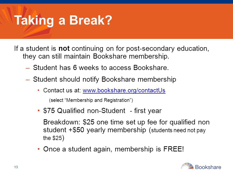 Taking a Break? If a student is not continuing on for post-secondary education, they can still maintain Bookshare membership. –Student has 6 weeks to