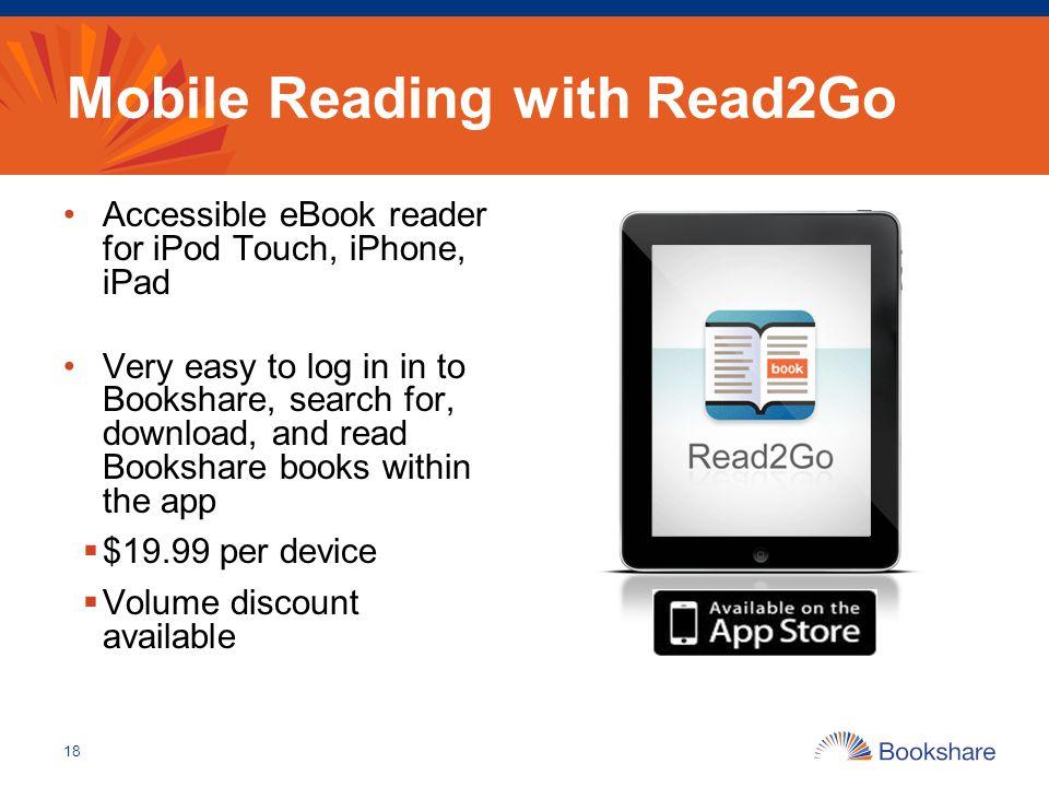 Mobile Reading with Read2Go Accessible eBook reader for iPod Touch, iPhone, iPad Very easy to log in in to Bookshare, search for, download, and read B
