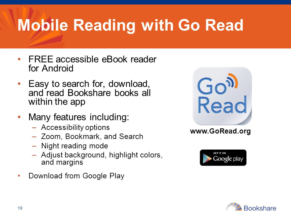 Mobile Reading with Go Read FREE accessible eBook reader for Android Easy to search for, download, and read Bookshare books all within the app Many fe