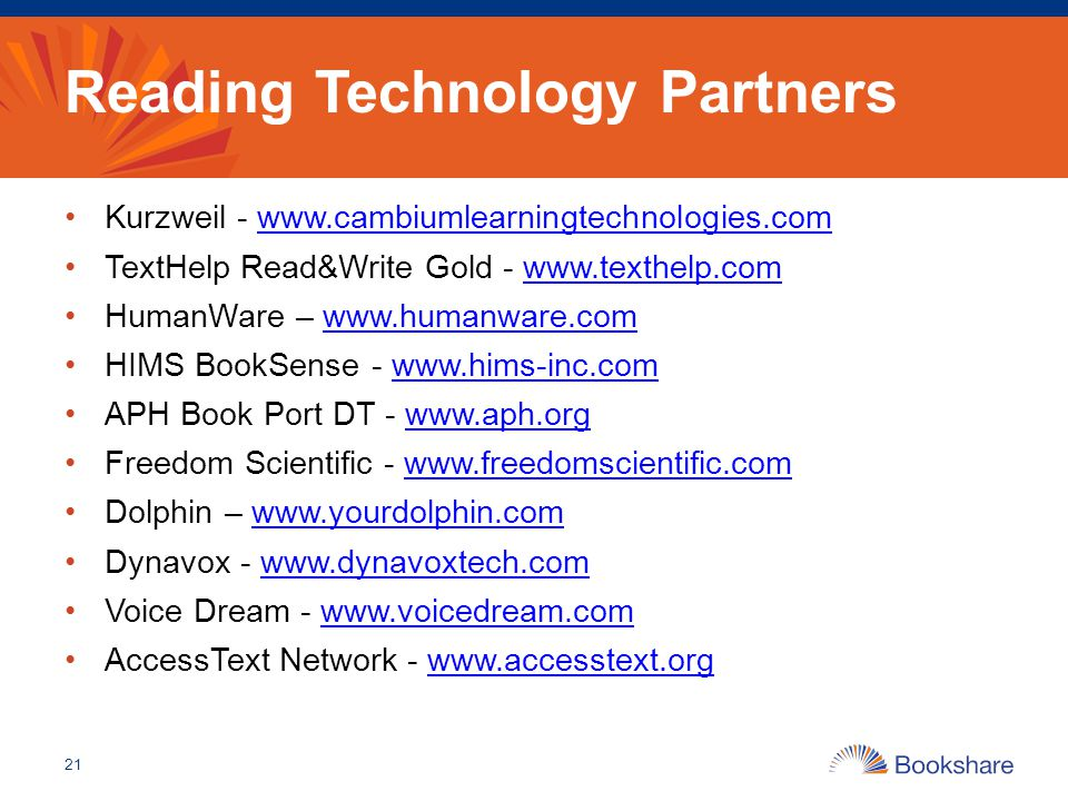 Reading Technology Partners Kurzweil -   TextHelp Read&Write Gold -   HumanWare –   HIMS BookSense -   APH Book Port DT -   Freedom Scientific -   Dolphin –   Dynavox -   Voice Dream -   AccessText Network