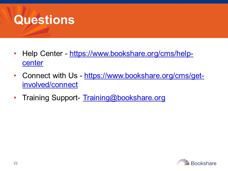 Questions Help Center - https://www.bookshare.org/cms/help- centerhttps://www.bookshare.org/cms/help- center Connect with Us - https://www.bookshare.org/cms/get- involved/connecthttps://www.bookshare.org/cms/get- involved/connect Training Support- Training@bookshare.orgTraining@bookshare.org 22