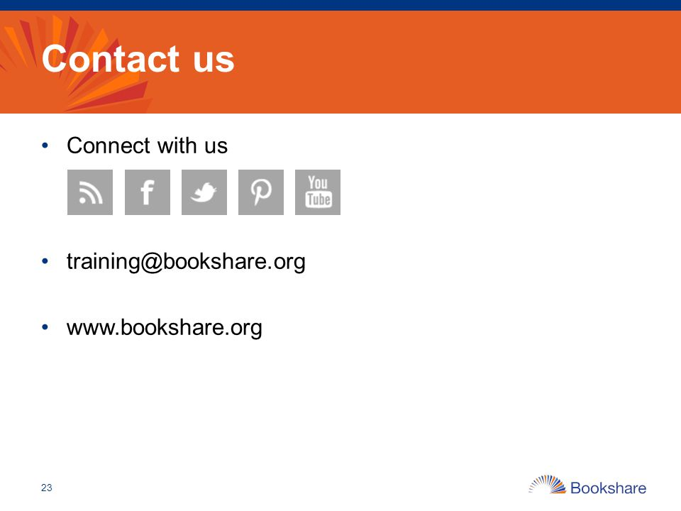 Contact us Connect with us training@bookshare.org www.bookshare.org 23