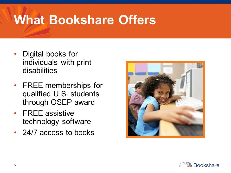 What Bookshare Offers Digital books for individuals with print disabilities FREE memberships for qualified U.S.