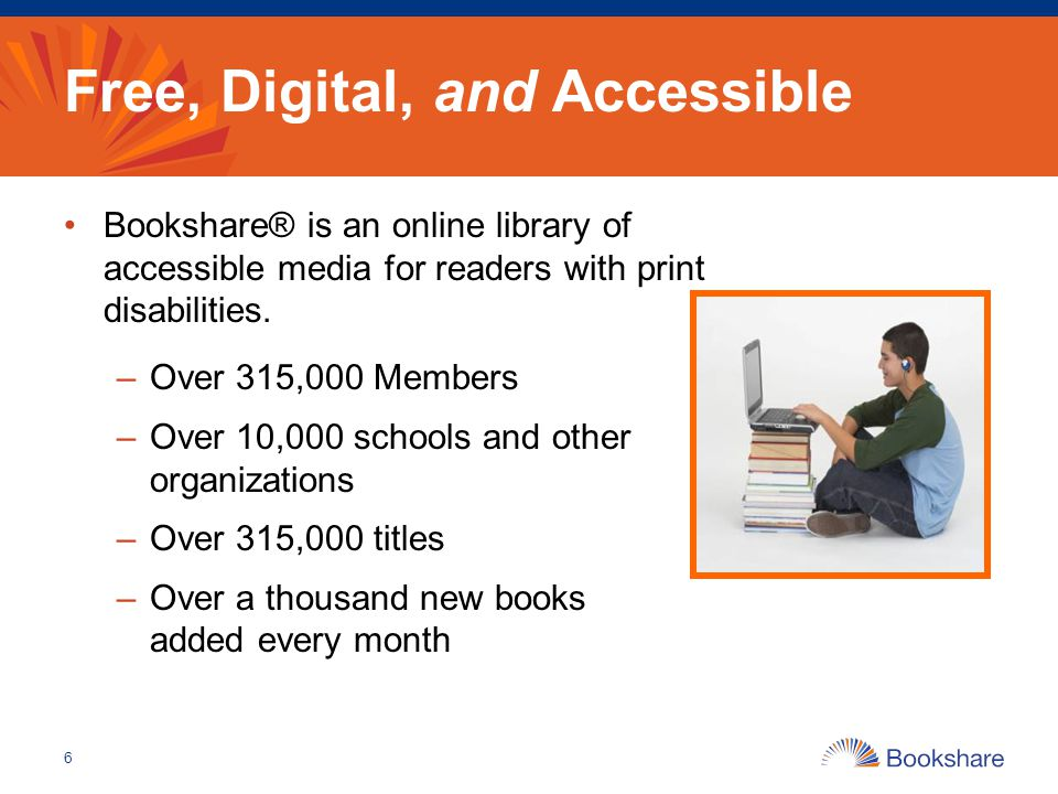 Free, Digital, and Accessible Bookshare® is an online library of accessible media for readers with print disabilities. –Over 315,000 Members –Over 10,