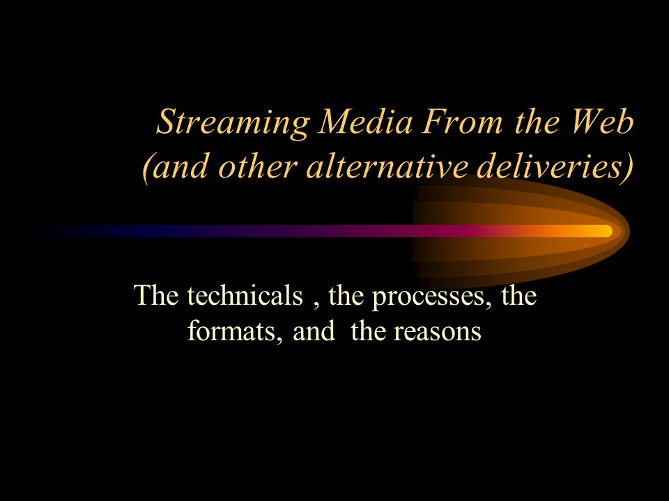 Streaming Media From the Web (and other alternative deliveries) The technicals, the processes, the formats, and the reasons