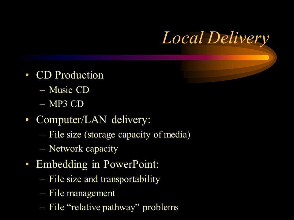 Local Delivery CD Production –Music CD –MP3 CD Computer/LAN delivery: –File size (storage capacity of media) –Network capacity Embedding in PowerPoint: –File size and transportability –File management –File relative pathway problems