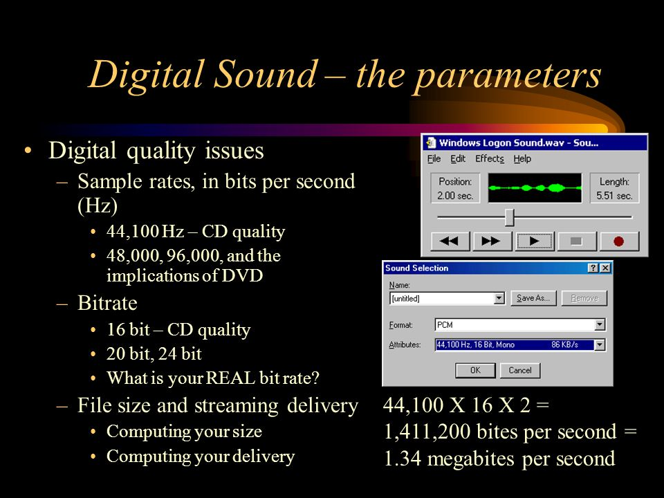 Digital Sound – the parameters Digital quality issues –Sample rates, in bits per second (Hz) 44,100 Hz – CD quality 48,000, 96,000, and the implications of DVD –Bitrate 16 bit – CD quality 20 bit, 24 bit What is your REAL bit rate.
