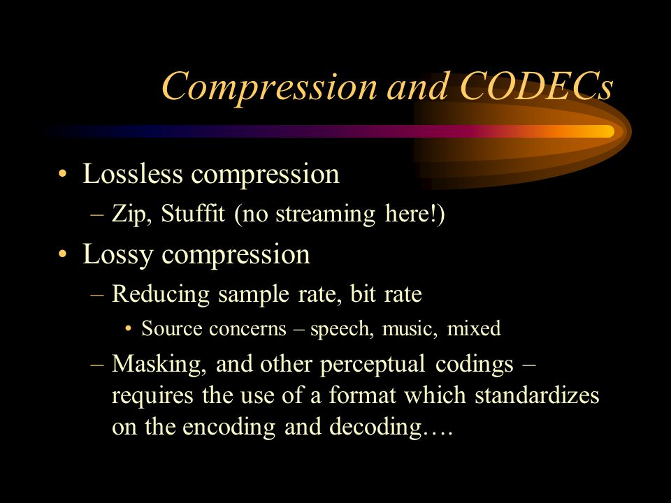 Compression and CODECs Lossless compression –Zip, Stuffit (no streaming here!) Lossy compression –Reducing sample rate, bit rate Source concerns – speech, music, mixed –Masking, and other perceptual codings – requires the use of a format which standardizes on the encoding and decoding….