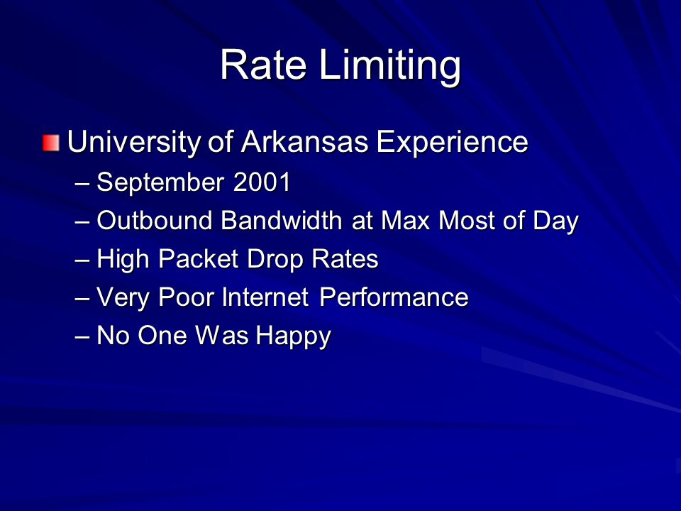 Rate Limiting University of Arkansas Experience –September 2001 –Outbound Bandwidth at Max Most of Day –High Packet Drop Rates –Very Poor Internet Per