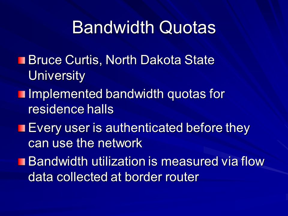 Bandwidth Quotas Bruce Curtis, North Dakota State University Implemented bandwidth quotas for residence halls Every user is authenticated before they can use the network Bandwidth utilization is measured via flow data collected at border router