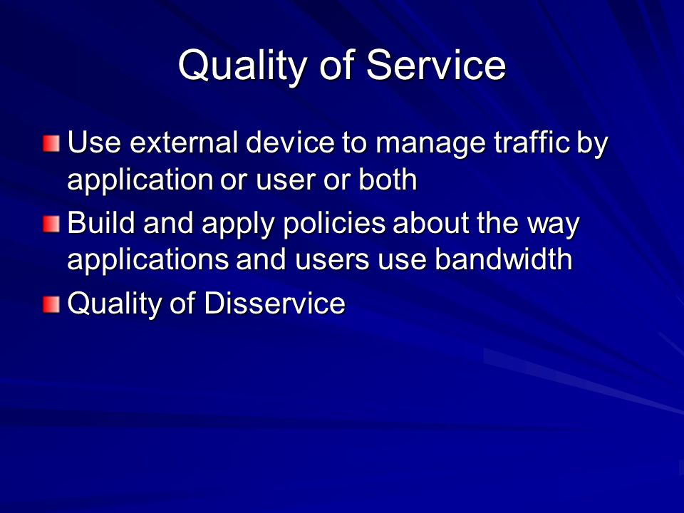 Quality of Service Use external device to manage traffic by application or user or both Build and apply policies about the way applications and users use bandwidth Quality of Disservice