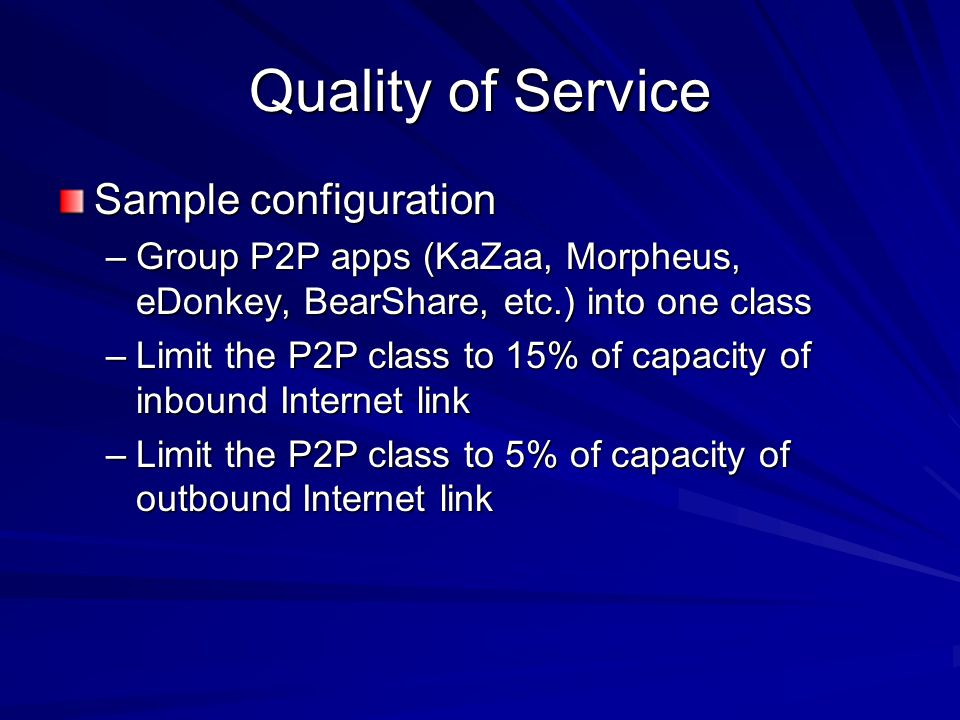 Quality of Service Sample configuration –Group P2P apps (KaZaa, Morpheus, eDonkey, BearShare, etc.) into one class –Limit the P2P class to 15% of capacity of inbound Internet link –Limit the P2P class to 5% of capacity of outbound Internet link
