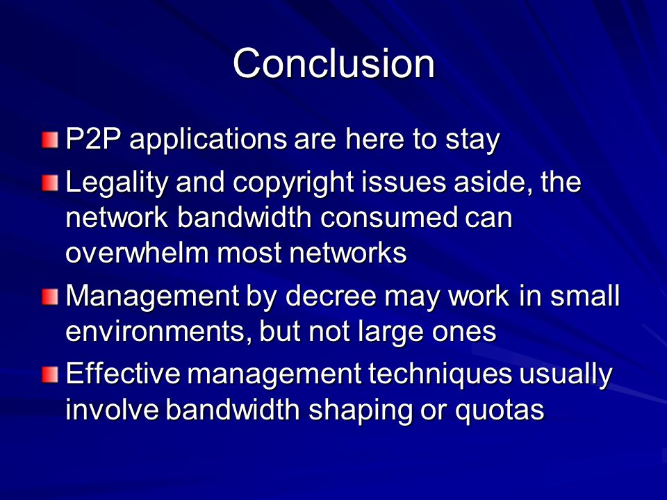 Conclusion P2P applications are here to stay Legality and copyright issues aside, the network bandwidth consumed can overwhelm most networks Management by decree may work in small environments, but not large ones Effective management techniques usually involve bandwidth shaping or quotas