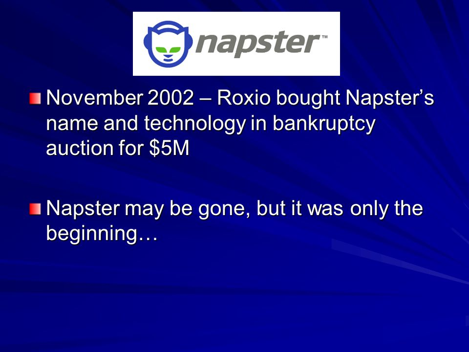 November 2002 – Roxio bought Napster's name and technology in bankruptcy auction for $5M Napster may be gone, but it was only the beginning…