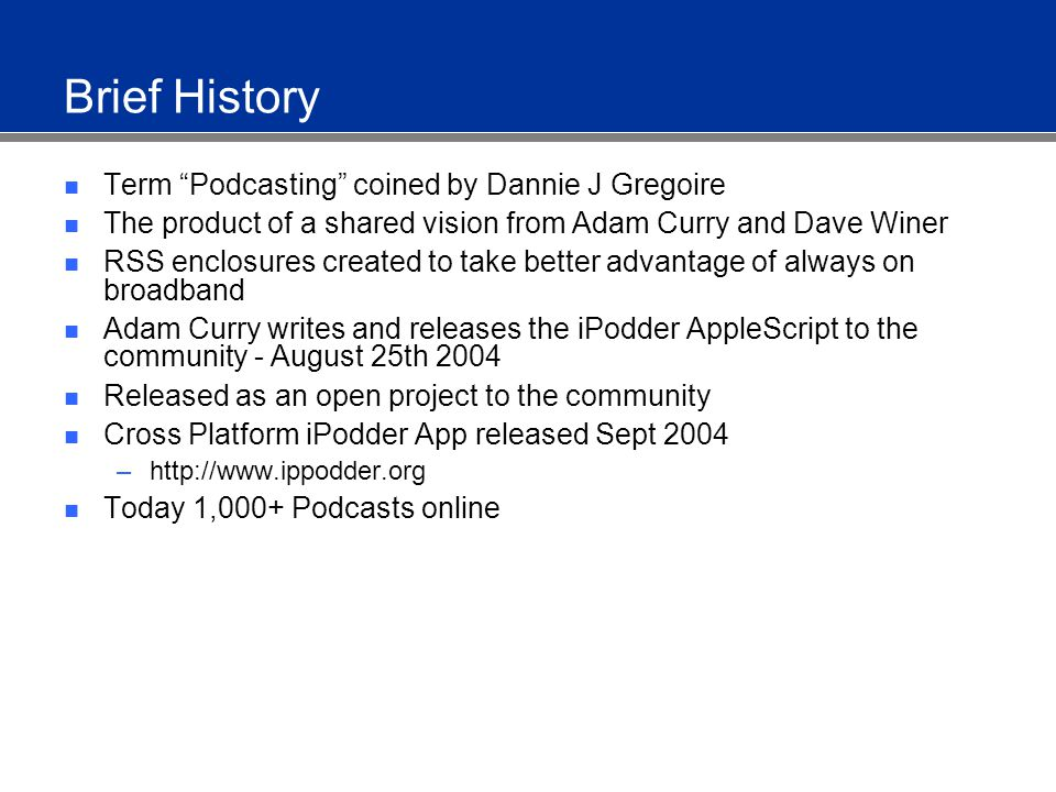Brief History Term Podcasting coined by Dannie J Gregoire The product of a shared vision from Adam Curry and Dave Winer RSS enclosures created to take better advantage of always on broadband Adam Curry writes and releases the iPodder AppleScript to the community - August 25th 2004 Released as an open project to the community Cross Platform iPodder App released Sept 2004 –http://www.ippodder.org Today 1,000+ Podcasts online