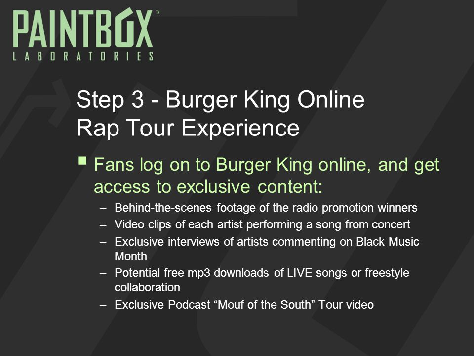 Step 3 - Burger King Online Rap Tour Experience  Fans log on to Burger King online, and get access to exclusive content: –Behind-the-scenes footage of the radio promotion winners –Video clips of each artist performing a song from concert –Exclusive interviews of artists commenting on Black Music Month –Potential free mp3 downloads of LIVE songs or freestyle collaboration –Exclusive Podcast Mouf of the South Tour video