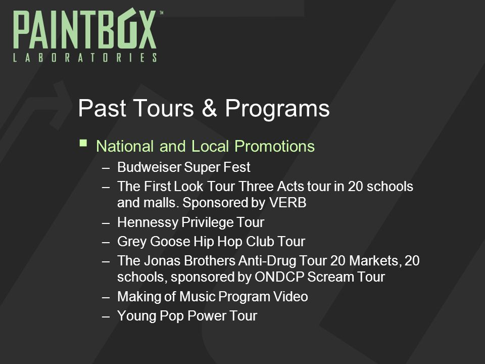 Past Tours & Programs  National and Local Promotions –Budweiser Super Fest –The First Look Tour Three Acts tour in 20 schools and malls. Sponsored by