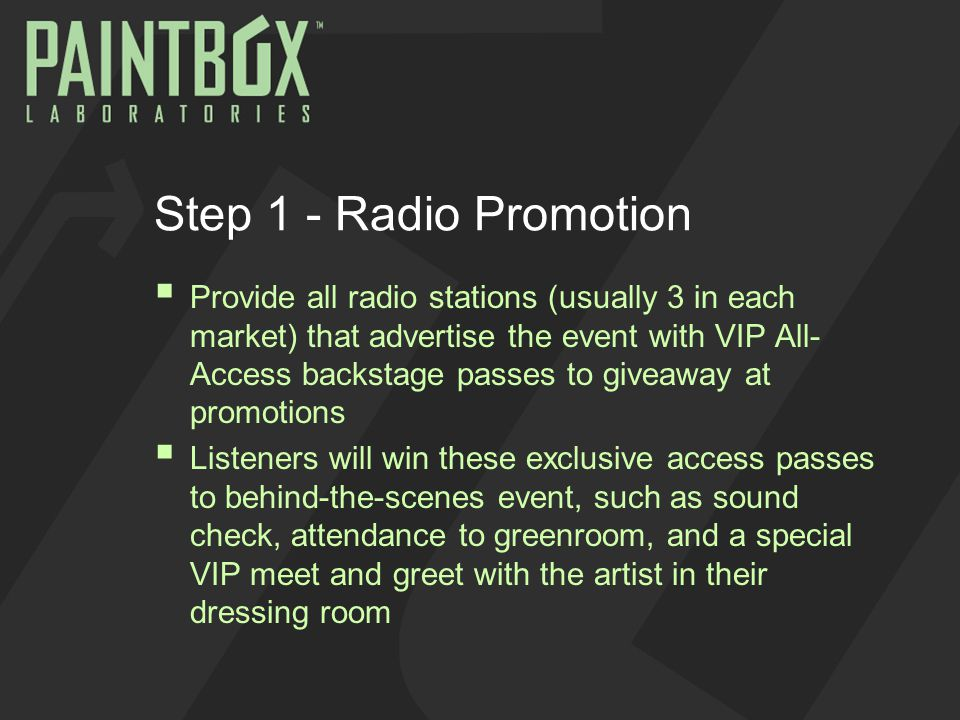 Step 1 - Radio Promotion  Provide all radio stations (usually 3 in each market) that advertise the event with VIP All- Access backstage passes to giveaway at promotions  Listeners will win these exclusive access passes to behind-the-scenes event, such as sound check, attendance to greenroom, and a special VIP meet and greet with the artist in their dressing room